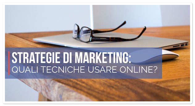 Strategie di Marketing: quali tecniche usare online?