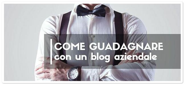 Guadagnare con un Blog Aziendale? Si Può, Ecco Perché.