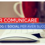 Saper comunicare con blog e social per avere successo.