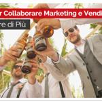 Come Far Collaborare Marketing e Vendite e Vendere di Più
