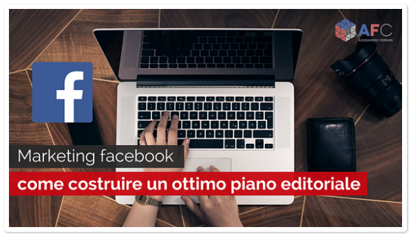 Marketing Facebook: come costruire un ottimo Piano Editoriale
