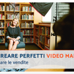 Come creare perfetti video marketing e aumentare le vendite